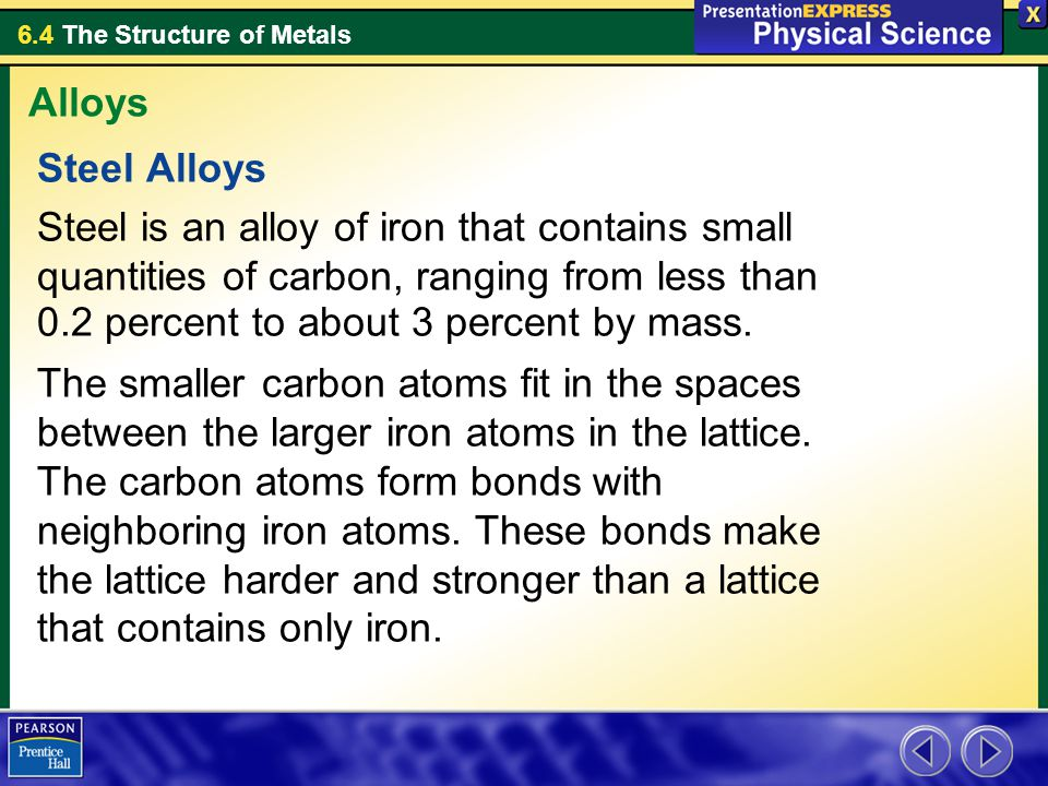 6.4 The Structure of Metals Steel Alloys Steel is an alloy of iron that contains small quantities of carbon, ranging from less than 0.2 percent to abo