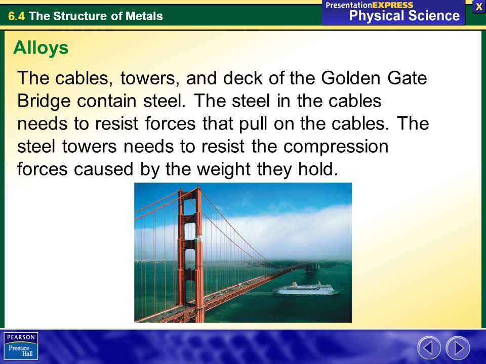 6.4 The Structure of Metals The cables, towers, and deck of the Golden Gate Bridge contain steel. The steel in the cables needs to resist forces that