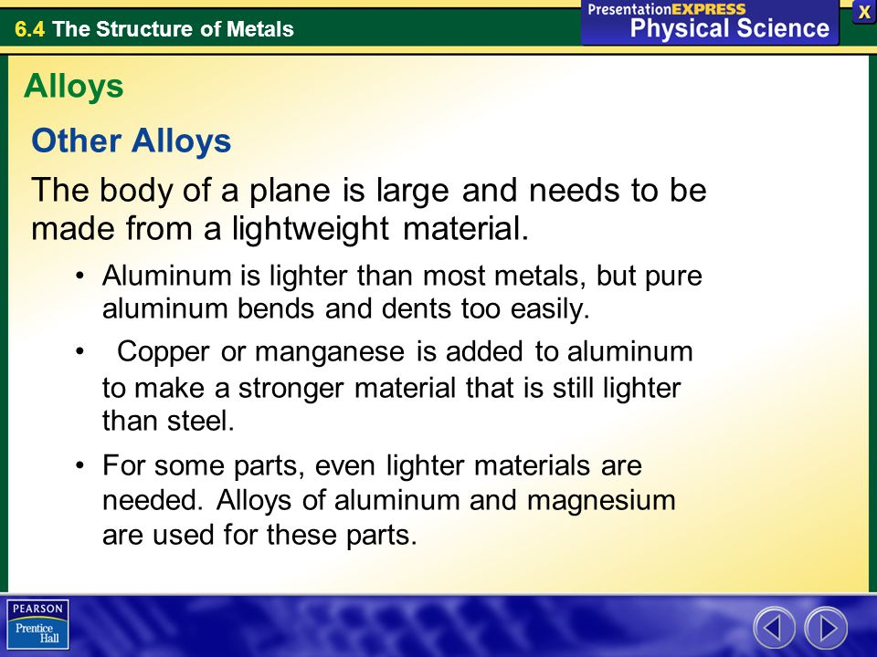 6.4 The Structure of Metals Other Alloys The body of a plane is large and needs to be made from a lightweight material. Aluminum is lighter than most
