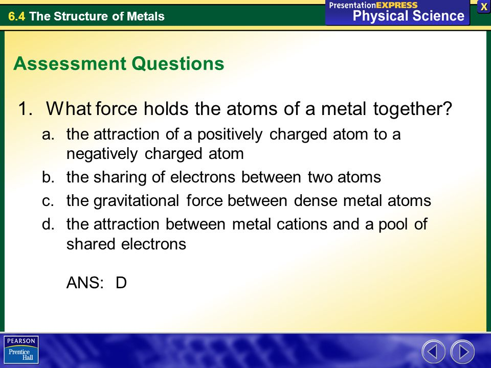 6.4 The Structure of Metals Assessment Questions 1.What force holds the atoms of a metal together? a.the attraction of a positively charged atom to a