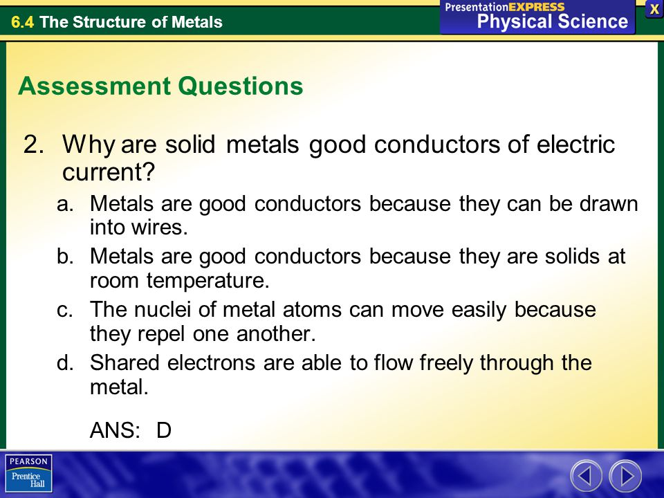 6.4 The Structure of Metals Assessment Questions 2.Why are solid metals good conductors of electric current? a.Metals are good conductors because they
