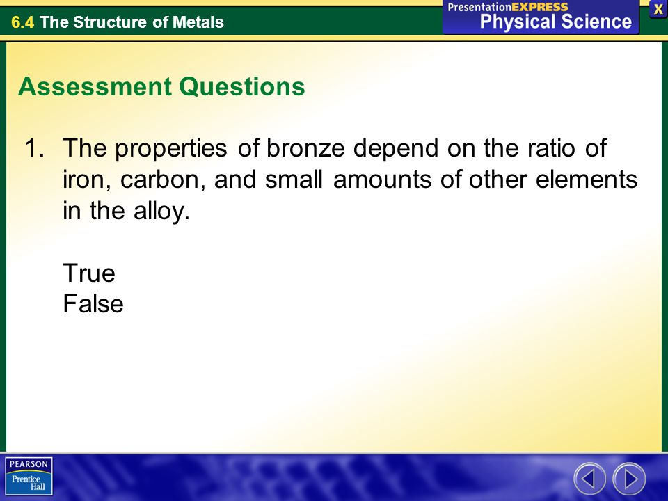 6.4 The Structure of Metals Assessment Questions 1.The properties of bronze depend on the ratio of iron, carbon, and small amounts of other elements i