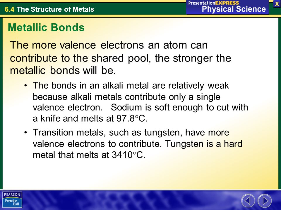 6.4 The Structure of Metals The more valence electrons an atom can contribute to the shared pool, the stronger the metallic bonds will be. The bonds i