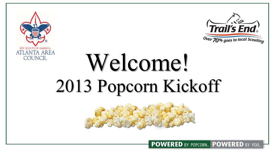 PopcornWebsites Popcorn Websites Trails-End.com Log in information will be provided at the kickoffLog in information will be provided at the kickoff View past/current unit order dataView past/current unit order data Enter/edit participating scoutsEnter/edit participating scouts Enter/approve unit popcorn orderEnter/approve unit popcorn order Enter/approve unit prize orderEnter/approve unit prize order Download unit invoiceDownload unit invoice Popcorn System Used for online salesUsed for online sales Track how much your Scouts have sold onlineTrack how much your Scouts have sold online View product catalog and scout rewardsView product catalog and scout rewards Email libraryEmail library My Tool Kit training videosMy Tool Kit training videos Virtual plannerVirtual planner www.atlantabsa.org/popcorn atlantabsa.org/popcorn