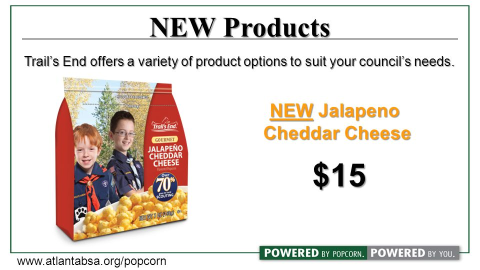 NEW Products NEW Jalapeno Cheddar Cheese $15 Trail's End offers a variety of product options to suit your council's needs.