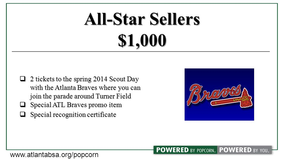 All-Star Sellers $1,000  2 tickets to the spring 2014 Scout Day with the Atlanta Braves where you can with the Atlanta Braves where you can join the parade around Turner Field join the parade around Turner Field  Special ATL Braves promo item  Special recognition certificate www.atlantabsa.org/popcorn