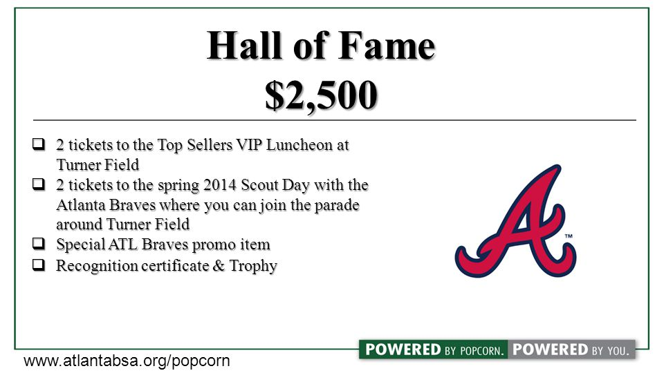 Hall of Fame $2,500  2 tickets to the Top Sellers VIP Luncheon at Turner Field  2 tickets to the spring 2014 Scout Day with the Atlanta Braves where you can join the parade around Turner Field  Special ATL Braves promo item  Recognition certificate & Trophy www.atlantabsa.org/popcorn