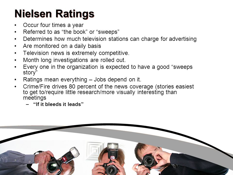 Nielsen Ratings Occur four times a year Referred to as the book or sweeps Determines how much television stations can charge for advertising Are monitored on a daily basis Television news is extremely competitive.