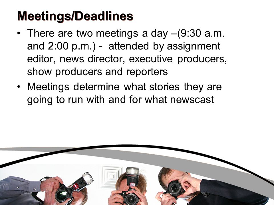 Meetings/Deadlines There are two meetings a day –(9:30 a.m.