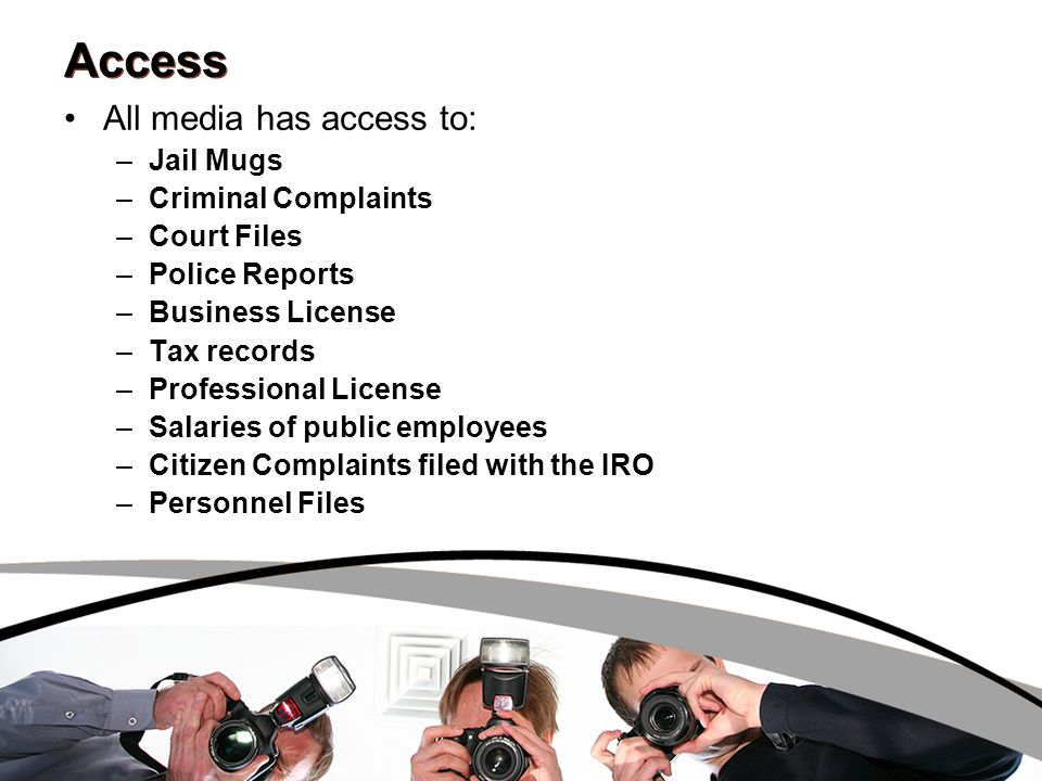 Access All media has access to: –Jail Mugs –Criminal Complaints –Court Files –Police Reports –Business License –Tax records –Professional License –Salaries of public employees –Citizen Complaints filed with the IRO –Personnel Files