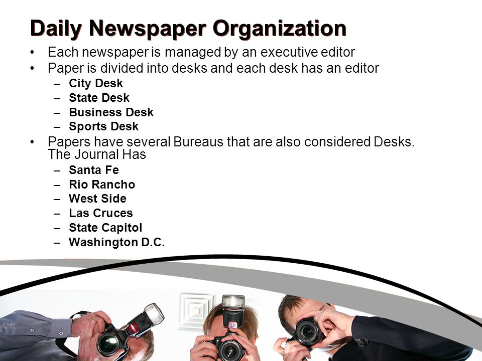 Daily Newspaper Organization Each newspaper is managed by an executive editor Paper is divided into desks and each desk has an editor –City Desk –Stat