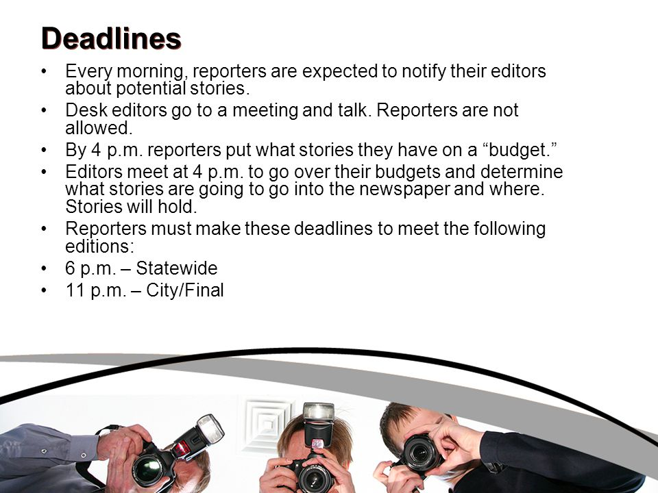 Deadlines Every morning, reporters are expected to notify their editors about potential stories. Desk editors go to a meeting and talk. Reporters are