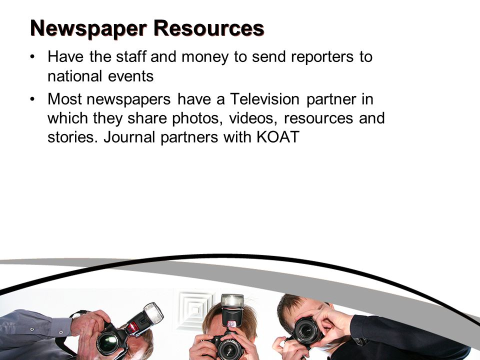 Newspaper Resources Have the staff and money to send reporters to national events Most newspapers have a Television partner in which they share photos, videos, resources and stories.