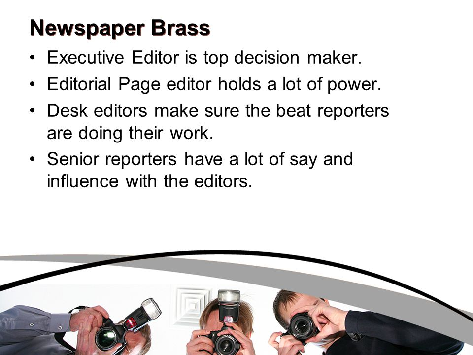 Newspaper Brass Executive Editor is top decision maker. Editorial Page editor holds a lot of power. Desk editors make sure the beat reporters are doin