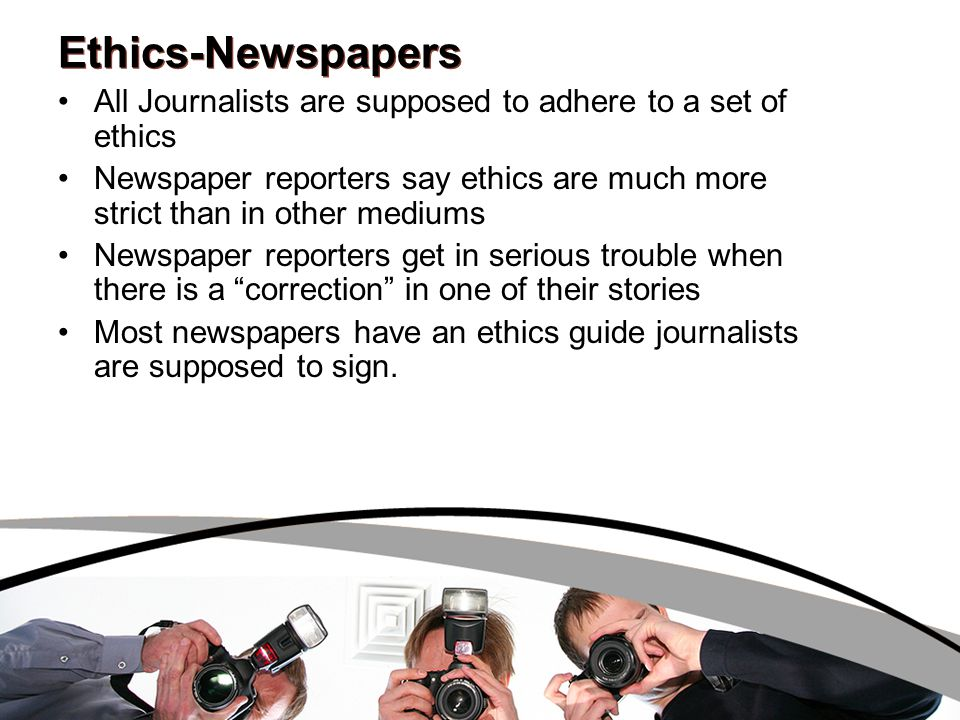 Ethics-Newspapers All Journalists are supposed to adhere to a set of ethics Newspaper reporters say ethics are much more strict than in other mediums
