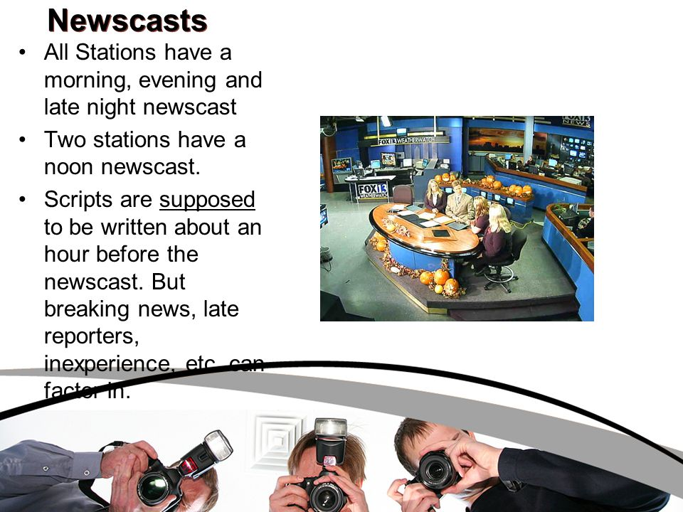 Newscasts All Stations have a morning, evening and late night newscast Two stations have a noon newscast. Scripts are supposed to be written about an