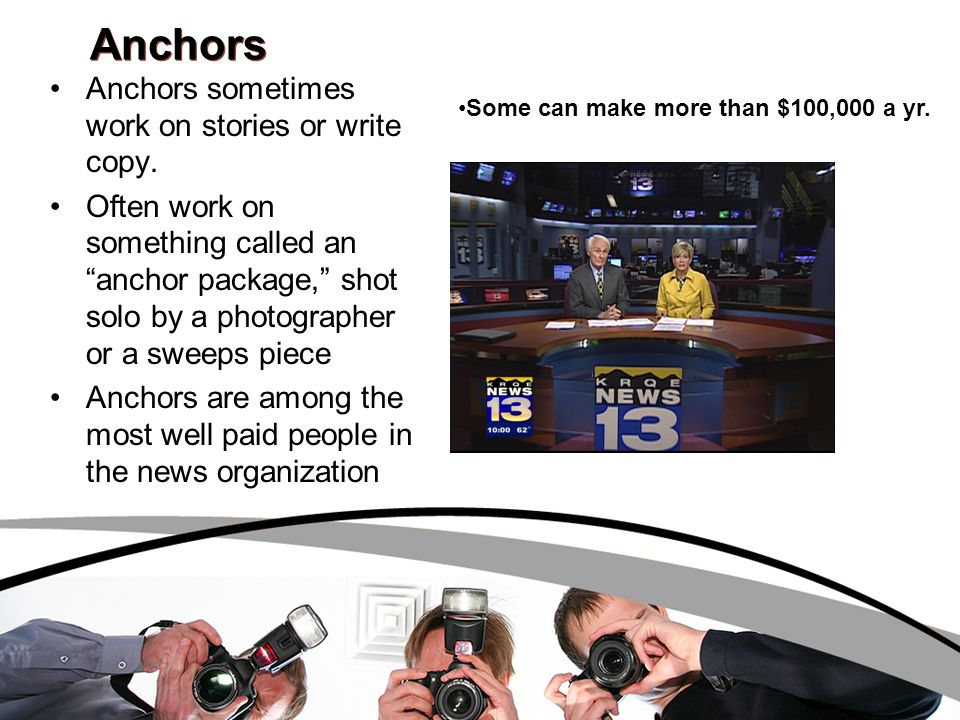 Anchors Anchors sometimes work on stories or write copy.