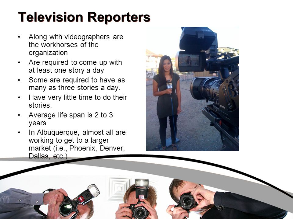 Television Reporters Along with videographers are the workhorses of the organization Are required to come up with at least one story a day Some are re