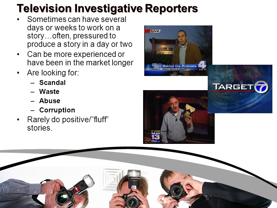 Television Investigative Reporters Sometimes can have several days or weeks to work on a story…often, pressured to produce a story in a day or two Can