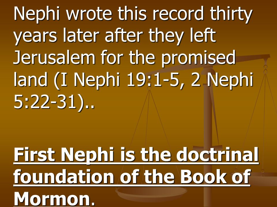 Nephi wrote this record thirty years later after they left Jerusalem for the promised land (I Nephi 19:1-5, 2 Nephi 5:22-31).. First Nephi is the doct