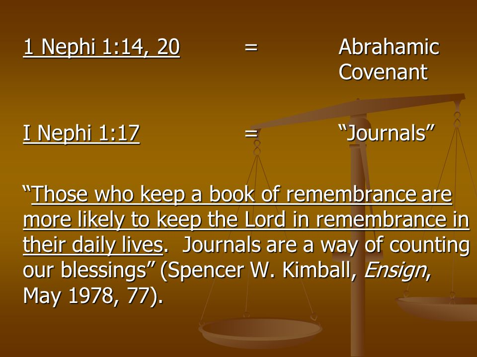"1 Nephi 1:14, 20 = Abrahamic Covenant I Nephi 1:17=""Journals"" ""Those who keep a book of remembrance are more likely to keep the Lord in remembrance in"
