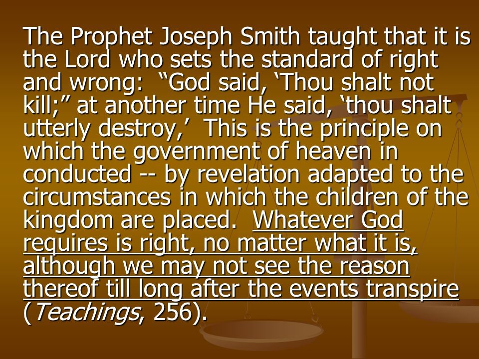 "The Prophet Joseph Smith taught that it is the Lord who sets the standard of right and wrong: ""God said, 'Thou shalt not kill;"" at another time He sai"