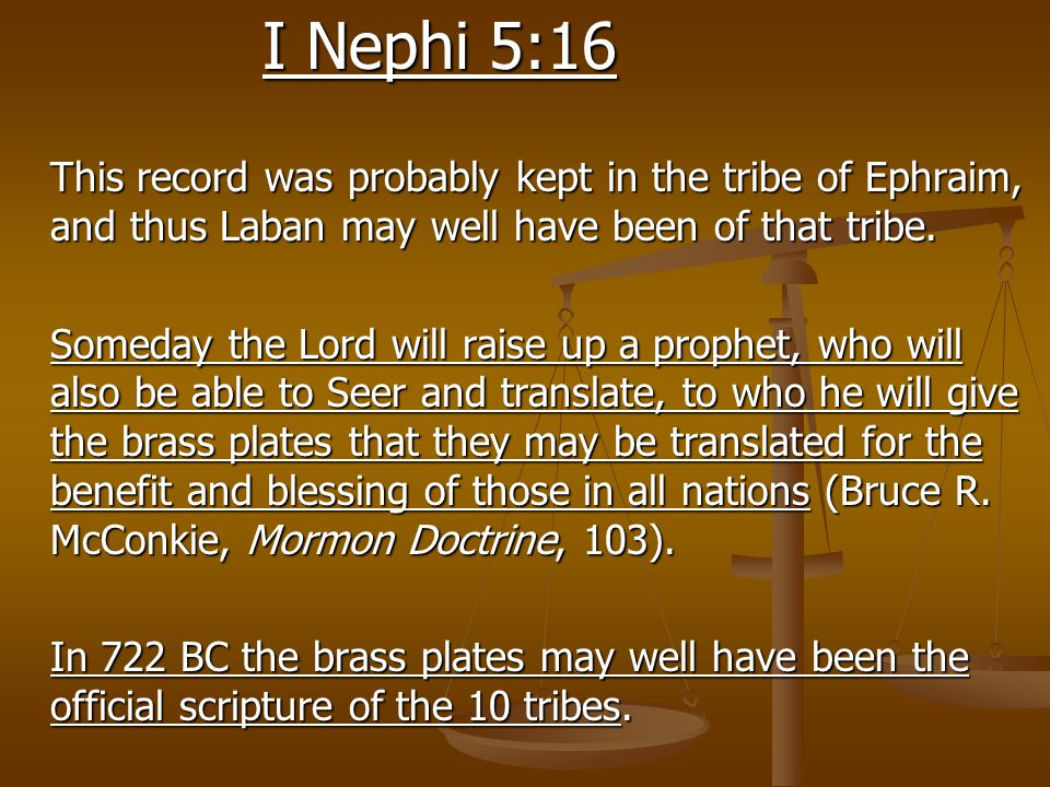 I Nephi 5:16 This record was probably kept in the tribe of Ephraim, and thus Laban may well have been of that tribe. Someday the Lord will raise up a