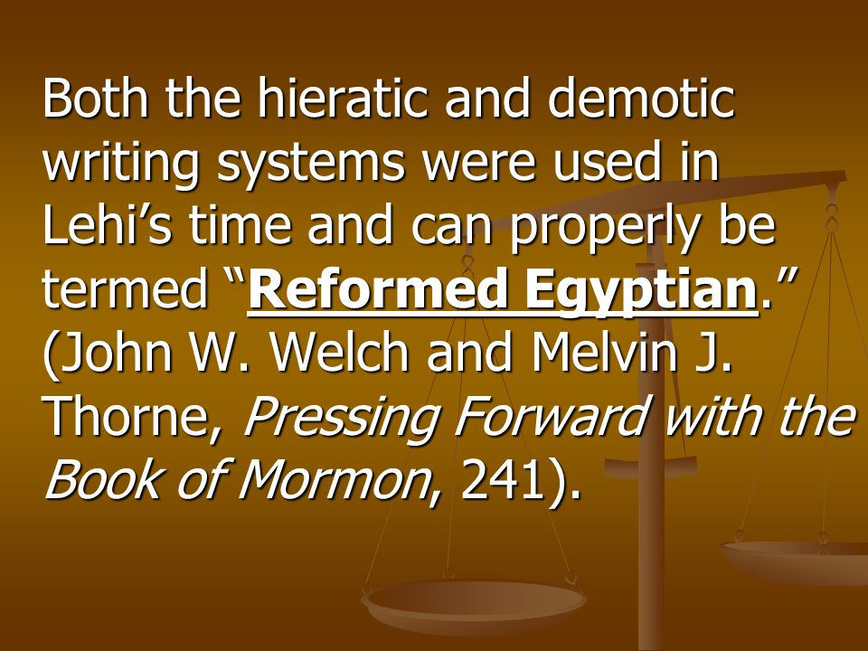 "Both the hieratic and demotic writing systems were used in Lehi's time and can properly be termed ""Reformed Egyptian."" (John W. Welch and Melvin J. Th"