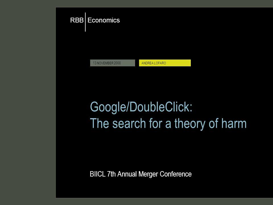 Economics RBB 9 JUNE 2008ANDREA LOFARO 13 NOVEMBER 2008ANDREA LOFARO Google/DoubleClick: The search for a theory of harm BIICL 7th Annual Merger Conference