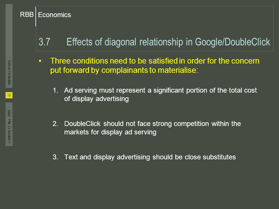 Economics RBB 16 ANDREA LOFARO LONDON, 13 Nov. 2008 3.7Effects of diagonal relationship in Google/DoubleClick Three conditions need to be satisfied in