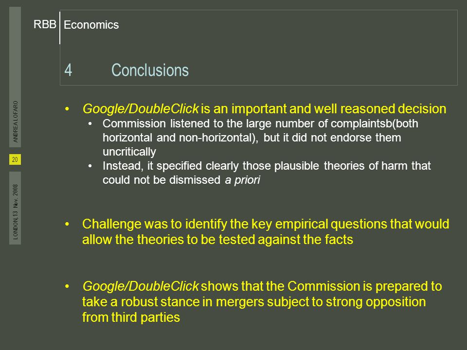 Economics RBB 20 ANDREA LOFARO LONDON, 13 Nov. 2008 4Conclusions Google/DoubleClick is an important and well reasoned decision Commission listened to