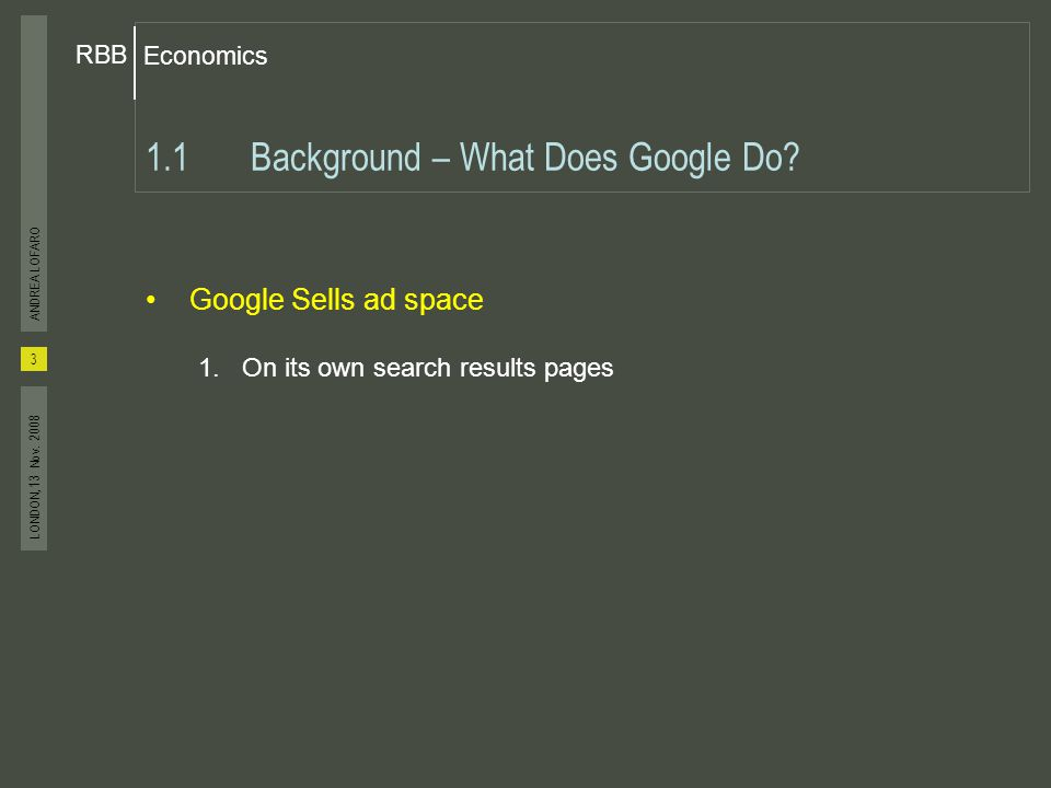 Economics RBB 3 ANDREA LOFARO LONDON, 13 Nov. 2008 Google Sells ad space 1.On its own search results pages 1.1Background – What Does Google Do?