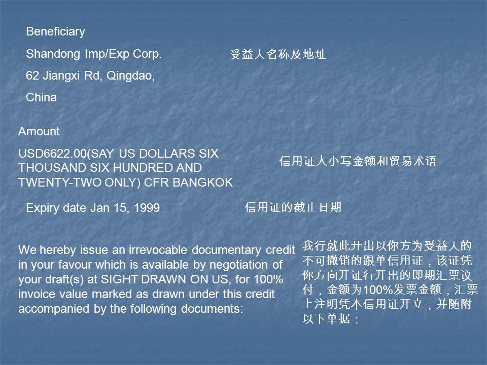 Beneficiary Shandong Imp/Exp Corp. 62 Jiangxi Rd, Qingdao, China 受益人名称及地址 Amount USD6622.00(SAY US DOLLARS SIX THOUSAND SIX HUNDRED AND TWENTY-TWO ONL