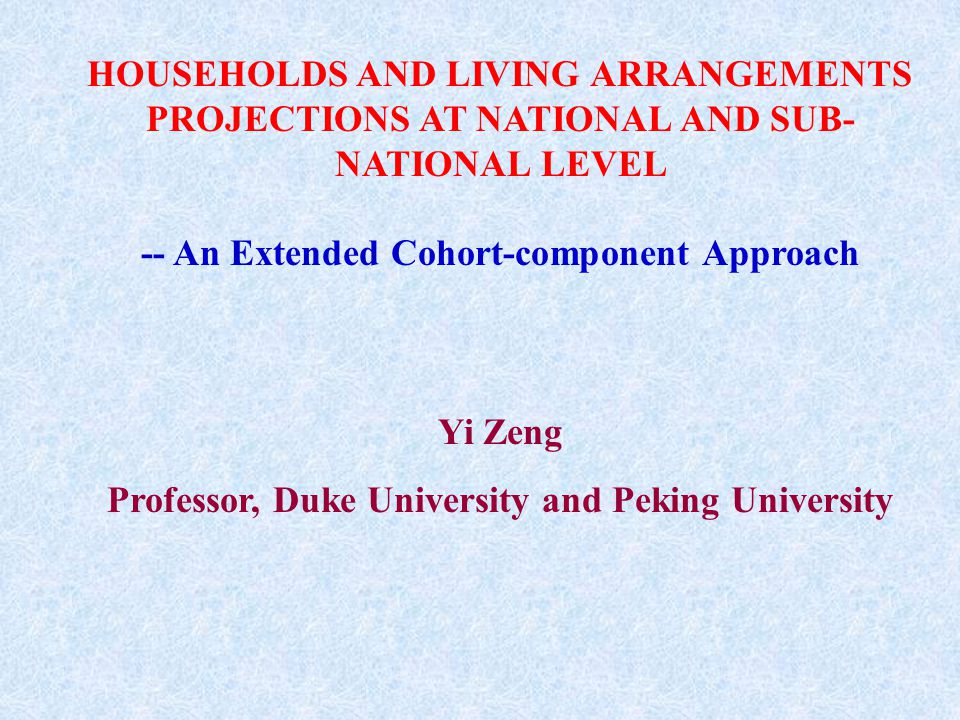 HOUSEHOLDS AND LIVING ARRANGEMENTS PROJECTIONS AT NATIONAL AND SUB- NATIONAL LEVEL -- An Extended Cohort-component Approach Yi Zeng Professor, Duke Un