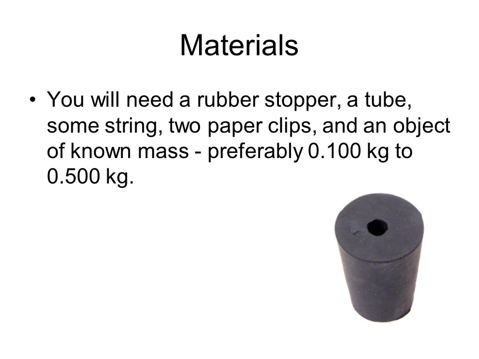 Materials You will need a rubber stopper, a tube, some string, two paper clips, and an object of known mass - preferably 0.100 kg to 0.500 kg.