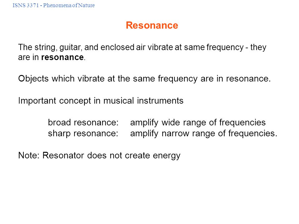 ISNS 3371 - Phenomena of Nature Resonance The string, guitar, and enclosed air vibrate at same frequency - they are in resonance.