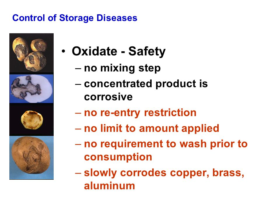 Control of Storage Diseases Oxidate - Safety –no mixing step –concentrated product is corrosive –no re-entry restriction –no limit to amount applied –