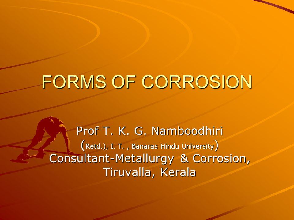 FORMS OF CORROSION Prof T. K. G. Namboodhiri ( Retd.), I.