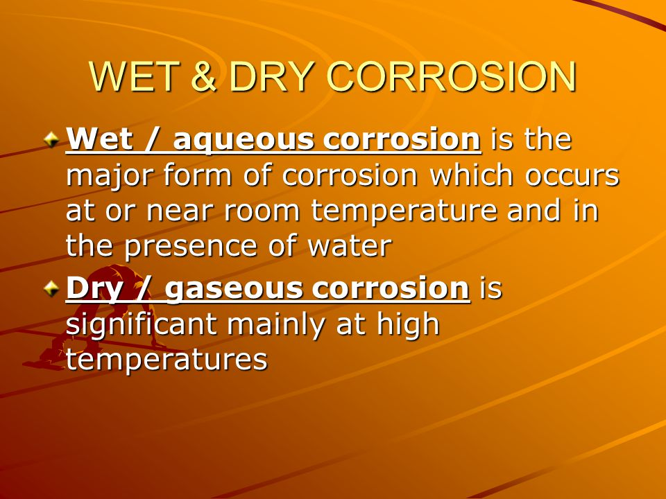 WET & DRY CORROSION Wet / aqueous corrosion is the major form of corrosion which occurs at or near room temperature and in the presence of water Dry / gaseous corrosion is significant mainly at high temperatures