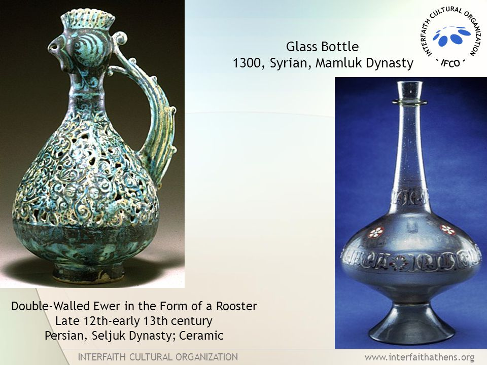 INTERFAITH CULTURAL ORGANIZATION www.interfaithathens.org Double-Walled Ewer in the Form of a Rooster Late 12th-early 13th century Persian, Seljuk Dynasty; Ceramic Glass Bottle 1300, Syrian, Mamluk Dynasty