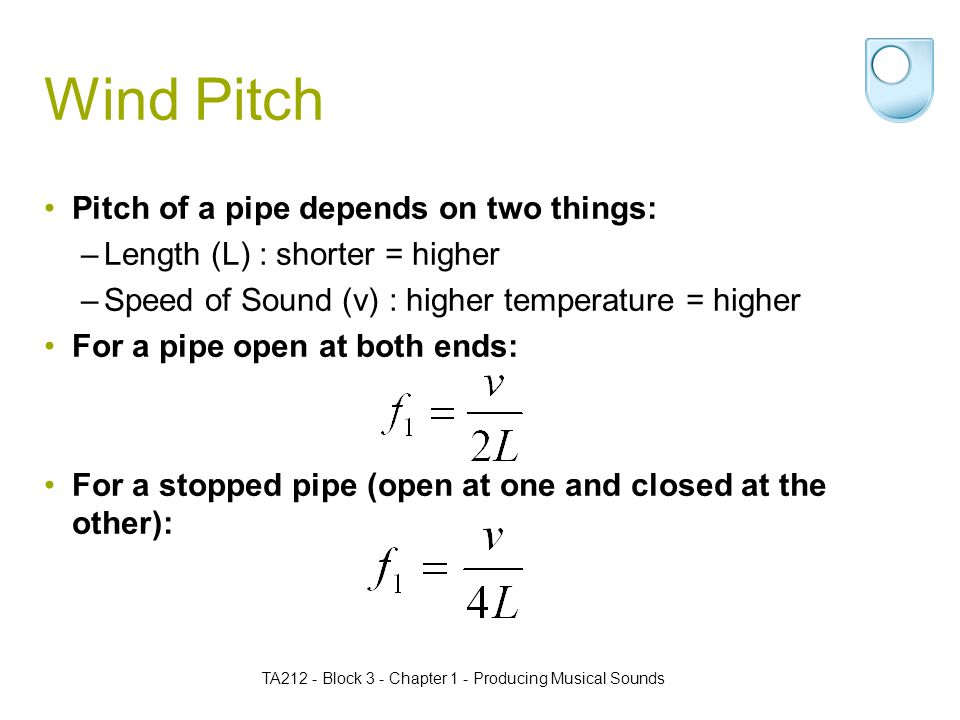 TA212 - Block 3 - Chapter 1 - Producing Musical Sounds Wind Pitch Pitch of a pipe depends on two things: –Length (L) : shorter = higher –Speed of Sound (v) : higher temperature = higher For a pipe open at both ends: For a stopped pipe (open at one and closed at the other):