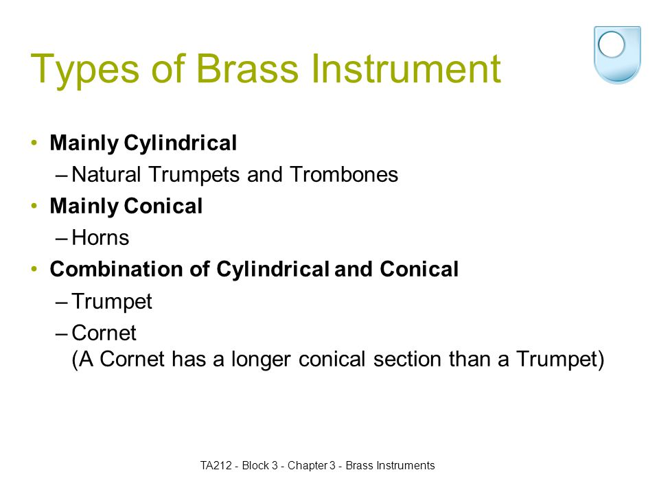 Types of Brass Instrument Mainly Cylindrical –Natural Trumpets and Trombones Mainly Conical –Horns Combination of Cylindrical and Conical –Trumpet –Cornet (A Cornet has a longer conical section than a Trumpet) TA212 - Block 3 - Chapter 3 - Brass Instruments