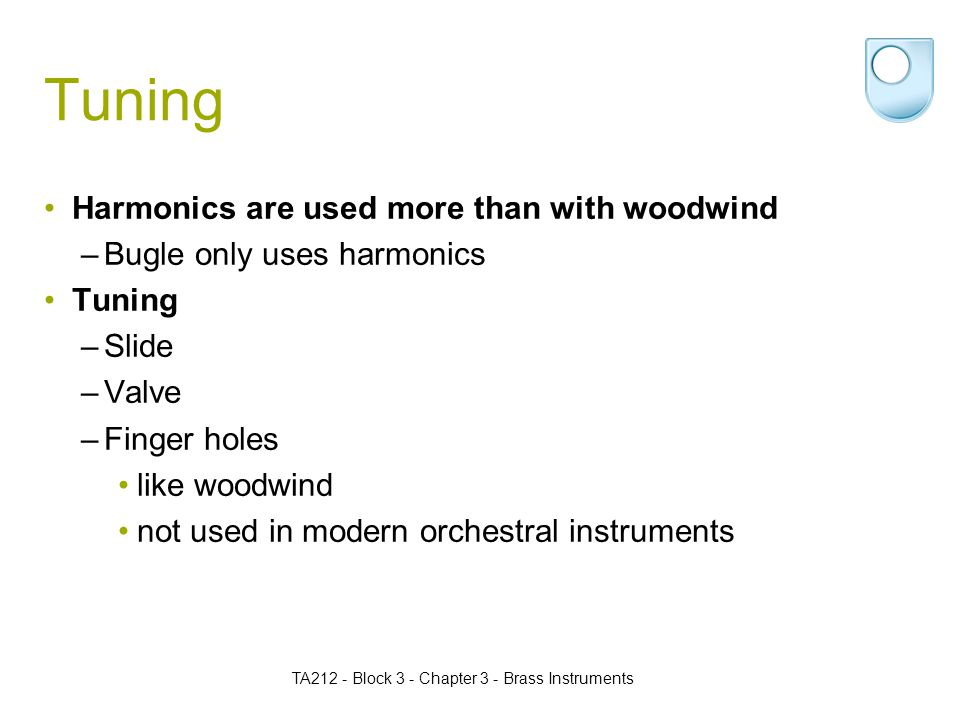 Tuning Harmonics are used more than with woodwind –Bugle only uses harmonics Tuning –Slide –Valve –Finger holes like woodwind not used in modern orchestral instruments TA212 - Block 3 - Chapter 3 - Brass Instruments