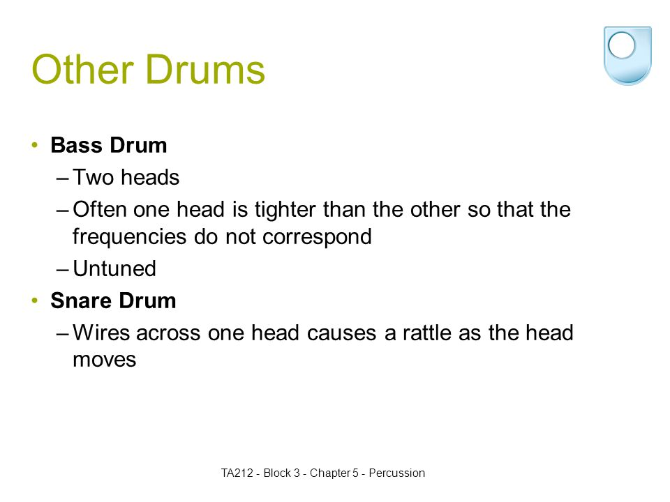 TA212 - Block 3 - Chapter 5 - Percussion Other Drums Bass Drum –Two heads –Often one head is tighter than the other so that the frequencies do not correspond –Untuned Snare Drum –Wires across one head causes a rattle as the head moves