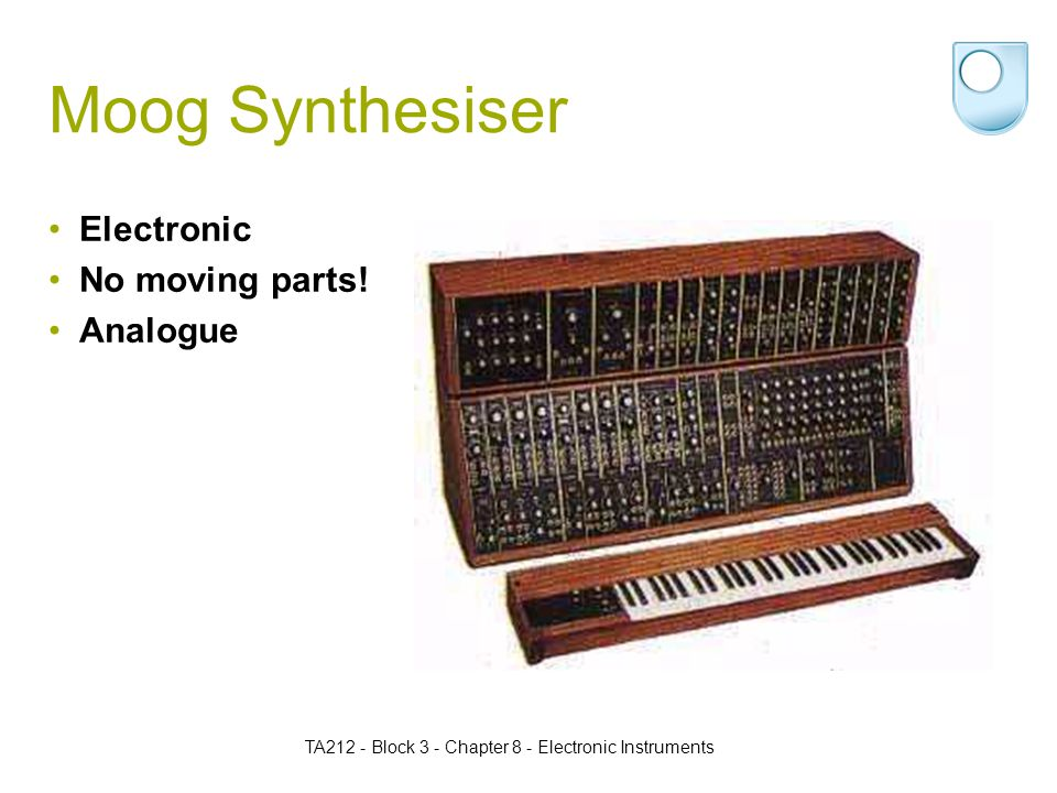 TA212 - Block 3 - Chapter 8 - Electronic Instruments Moog Synthesiser Electronic No moving parts.