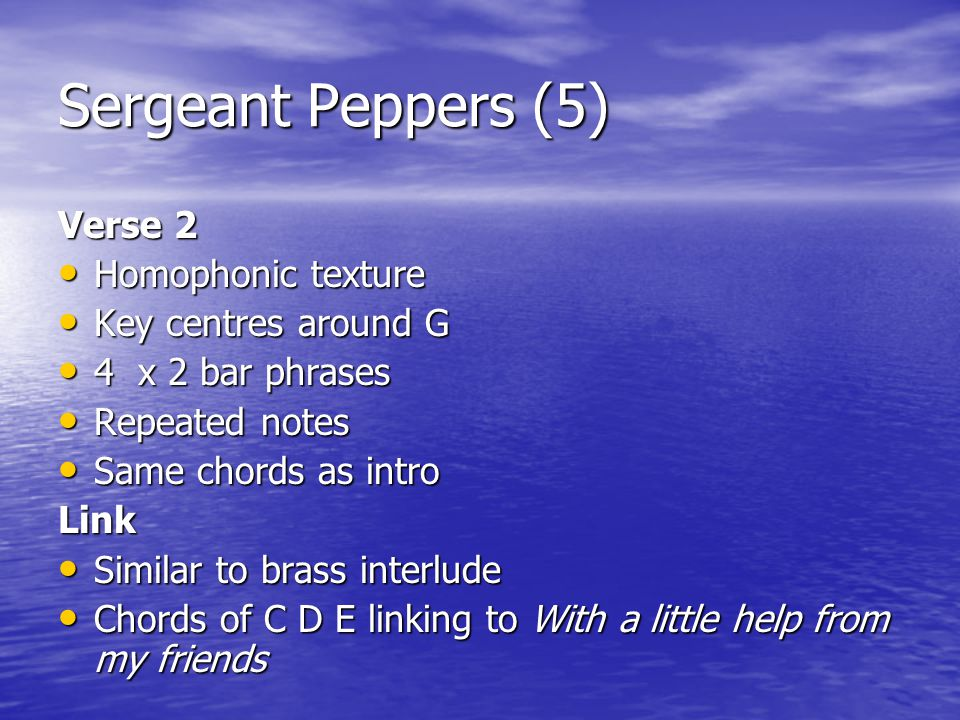 Sergeant Peppers (5) Verse 2 Homophonic texture Homophonic texture Key centres around G Key centres around G 4 x 2 bar phrases 4 x 2 bar phrases Repea