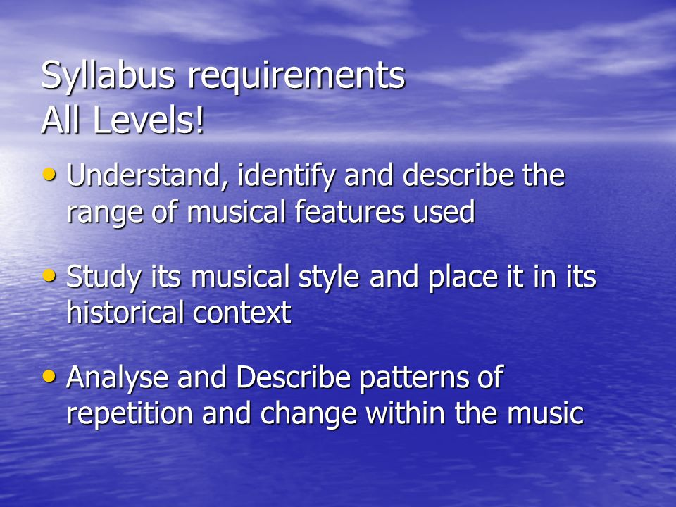 Syllabus requirements All Levels! Understand, identify and describe the range of musical features used Understand, identify and describe the range of