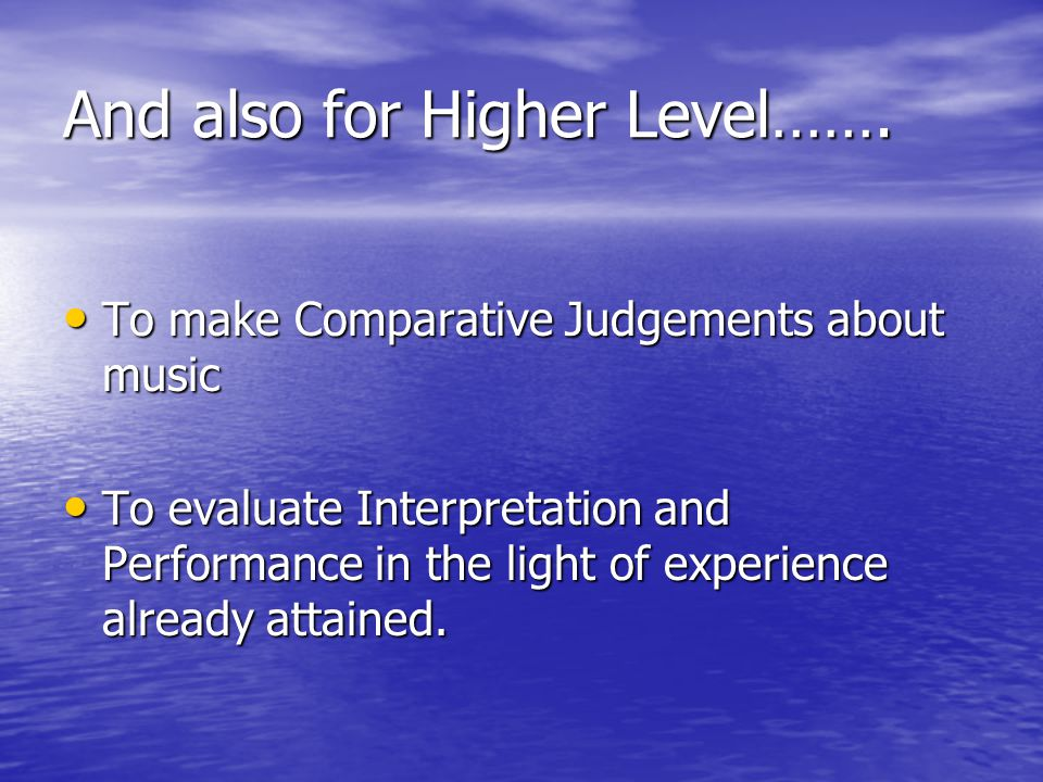 And also for Higher Level……. To make Comparative Judgements about music To make Comparative Judgements about music To evaluate Interpretation and Perf