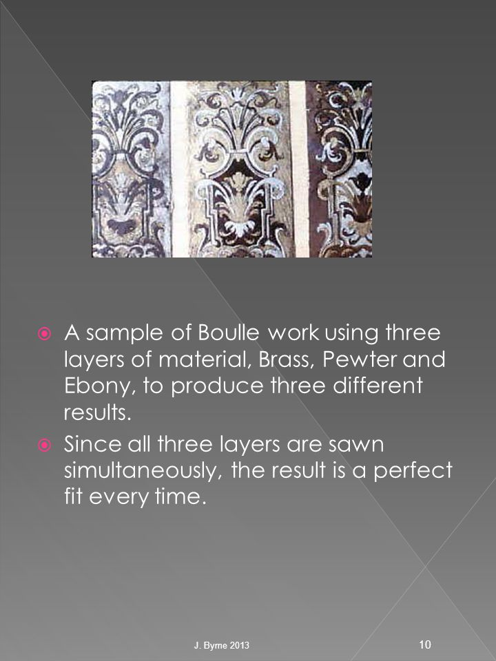  A sample of Boulle work using three layers of material, Brass, Pewter and Ebony, to produce three different results.