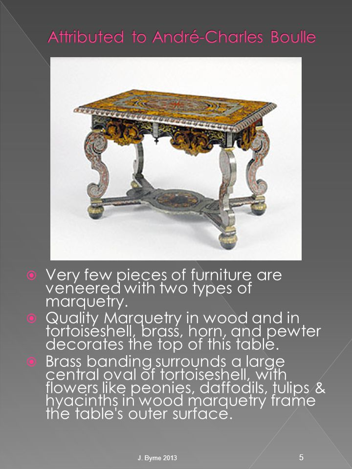  Very few pieces of furniture are veneered with two types of marquetry.